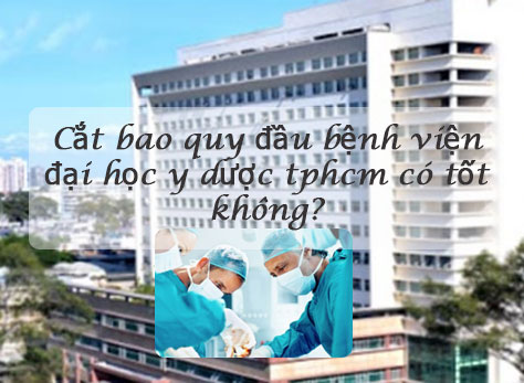 Cắt bao quy đầu bệnh viện đại học y dược tphcm có tốt không?