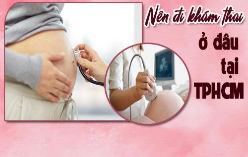 Nên đi khám thai ở đâu tại TPHCM ? Bệnh viện kiểm tra định kỳ uy tín ?